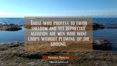 Those who profess to favor freedom and yet depreciate agitation are men who want crops without plow