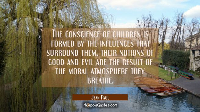 The conscience of children is formed by the influences that surround them, their notions of good an