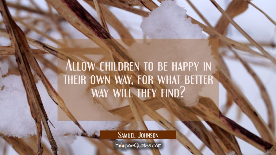 Allow children to be happy in their own way for what better way will they find? Samuel Johnson Quotes