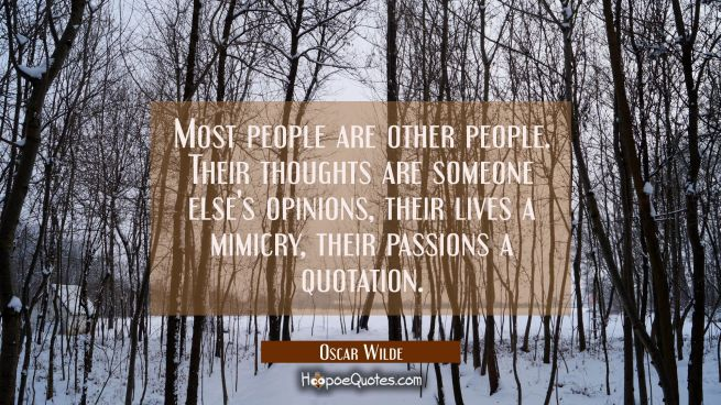 Most people are other people. Their thoughts are someone else's opinions their lives a mimicry thei
