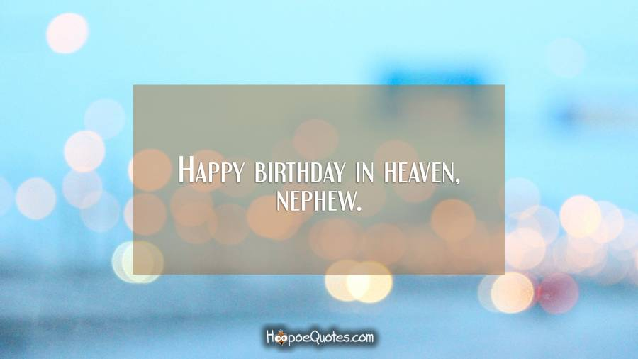 Happy birthday in heaven, nephew. Birthday Quotes