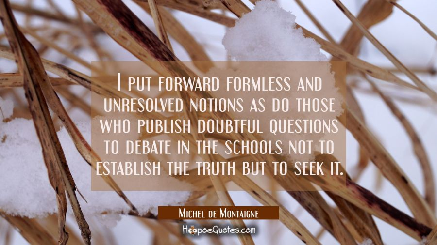 I put forward formless and unresolved notions as do those who publish doubtful questions to debate Michel de Montaigne Quotes