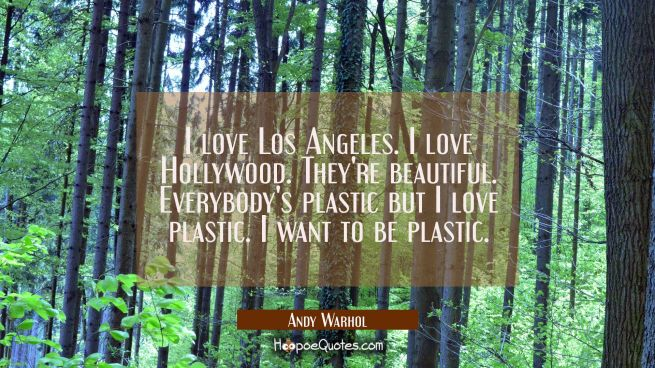 I love Los Angeles. I love Hollywood. They're beautiful. Everybody's plastic but I love plastic. I