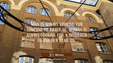 Man is always looking for someone to boast to, woman is always looking for a shoulder to put her he