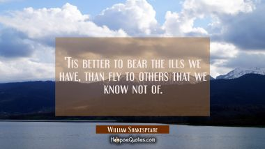 'Tis better to bear the ills we have than fly to others that we know not of. William Shakespeare Quotes