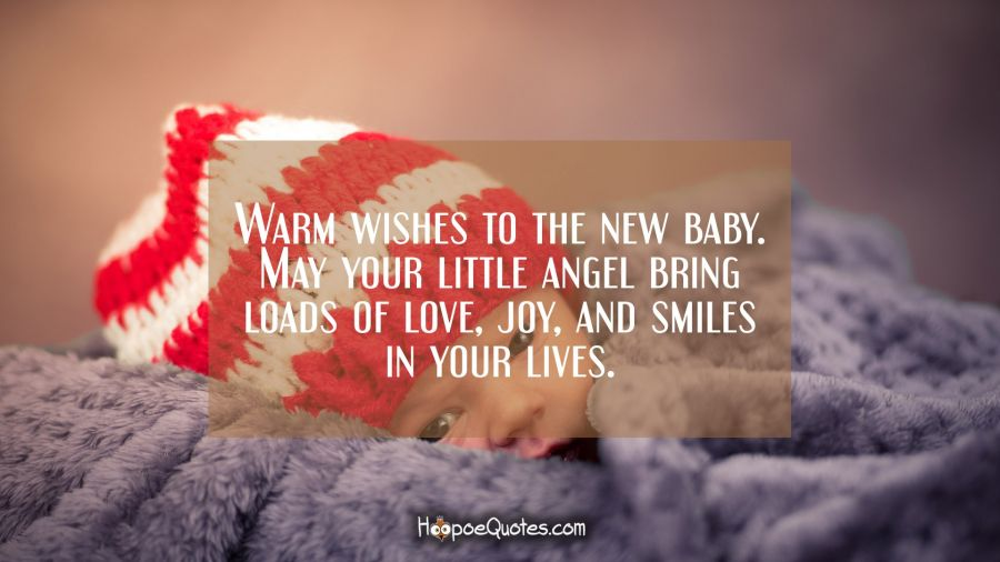 Warm wishes to the new baby. May your little angel bring loads of love, joy, and smiles in your lives. New Baby Quotes