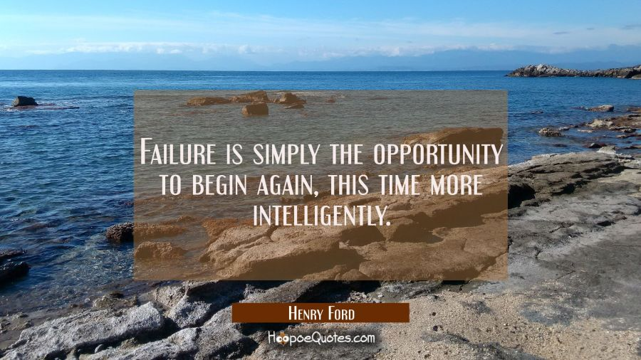 Failure is simply the opportunity to begin again this time more intelligently. Henry Ford Quotes