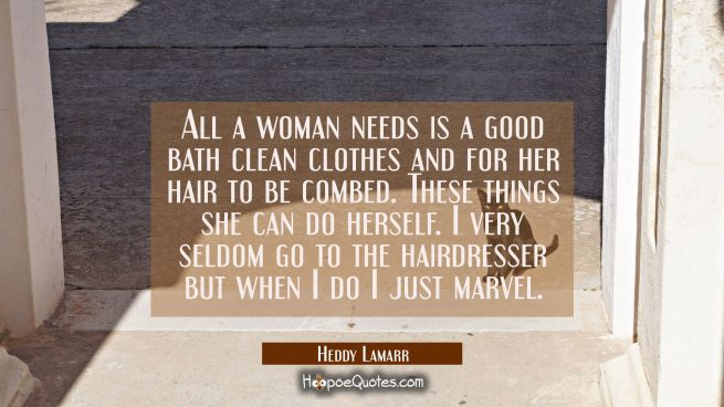 All a woman needs is a good bath clean clothes and for her hair to be combed. These things she can