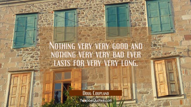 Nothing very very good and nothing very very bad ever lasts for very very long.
