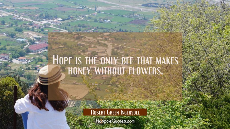 Hope is the only bee that makes honey without flowers. Robert Green Ingersoll Quotes