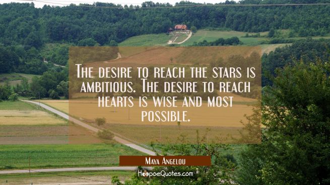 The desire to reach the stars is ambitious. The desire to reach hearts is wise and most possible.