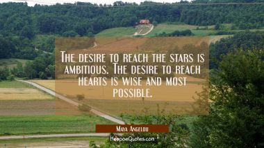 The desire to reach the stars is ambitious. The desire to reach hearts is wise and most possible. Maya Angelou Quotes