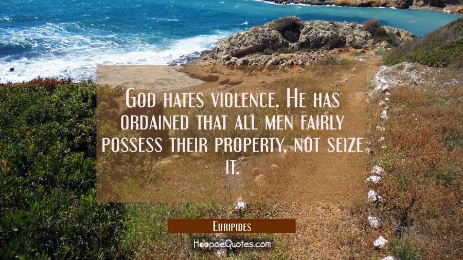 God hates violence. He has ordained that all men fairly possess their property not seize it. Euripides Quotes