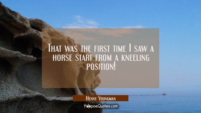 That was the first time I saw a horse start from a kneeling position!