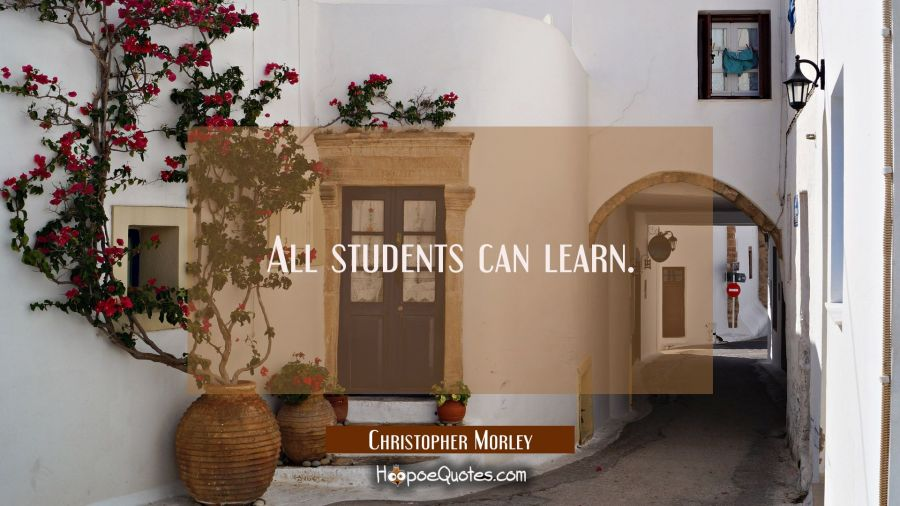 All students can learn. Christopher Morley Quotes