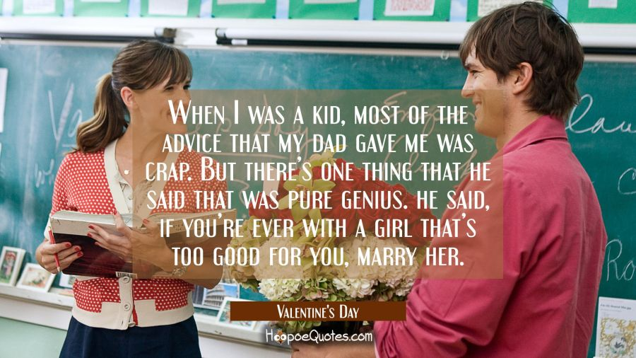 When I was a kid, most of the advice that my dad gave me was crap. But there's one thing that he said that was pure genius... he said, if you're ever with a girl that's too good for you, marry her. Movie Quotes Quotes