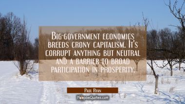Big-government economics breeds crony capitalism. It's corrupt anything but neutral and a barrier t