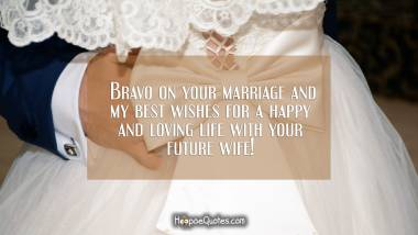 Bravo on your marriage and my best wishes for a happy and loving life with your future wife! Wedding Quotes