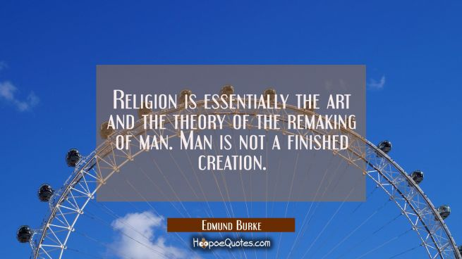 Religion is essentially the art and the theory of the remaking of man. Man is not a finished creati