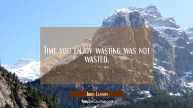 Time you enjoy wasting was not wasted.