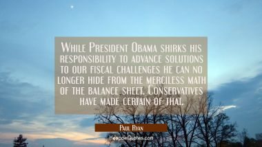 While President Obama shirks his responsibility to advance solutions to our fiscal challenges he ca