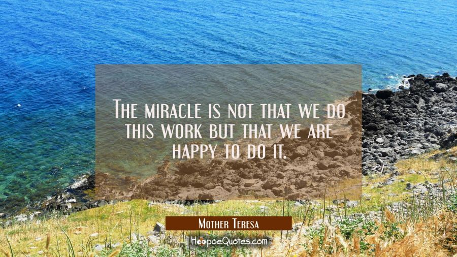 The miracle is not that we do this work but that we are happy to do it. Mother Teresa Quotes
