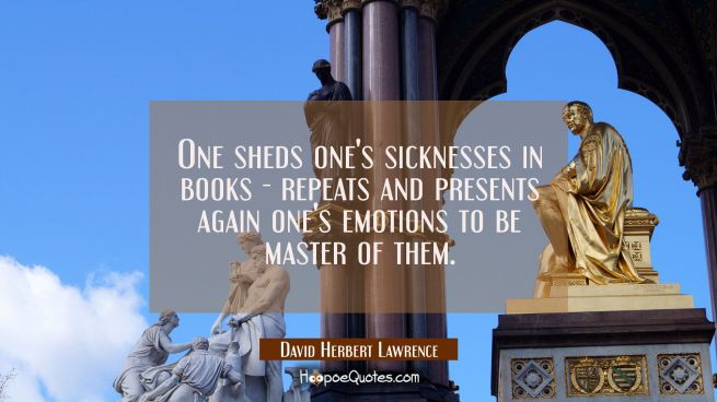 One sheds one's sicknesses in books - repeats and presents again one's emotions to be master of the