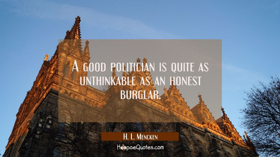 Funny political quotes - A good politician is quite as unthinkable as an honest burglar. - H. L. Mencken