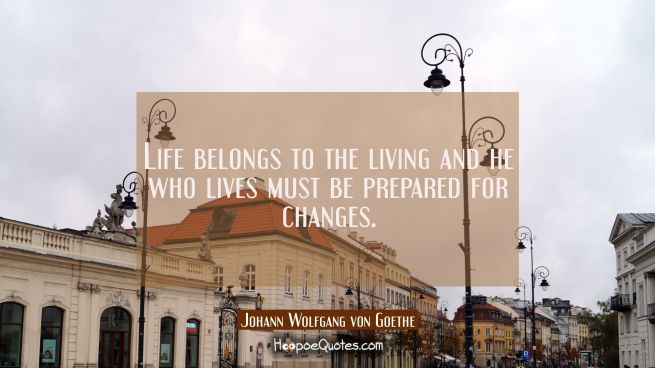 Life belongs to the living and he who lives must be prepared for changes.