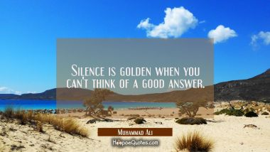 Silence is golden when you can't think of a good answer. Muhammad Ali Quotes