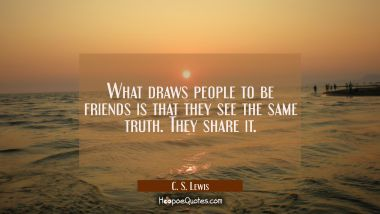 What draws people to be friends is that they see the same truth. They share it. C. S. Lewis Quotes