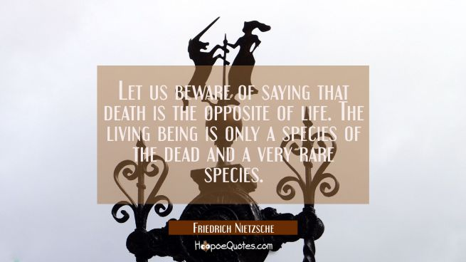 Let us beware of saying that death is the opposite of life. The living being is only a species of t