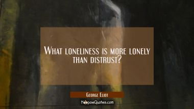What loneliness is more lonely than distrust?