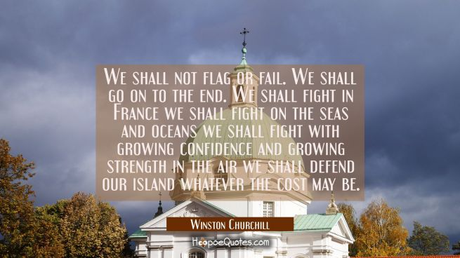 We shall not flag or fail. We shall go on to the end. We shall fight in France we shall fight on th