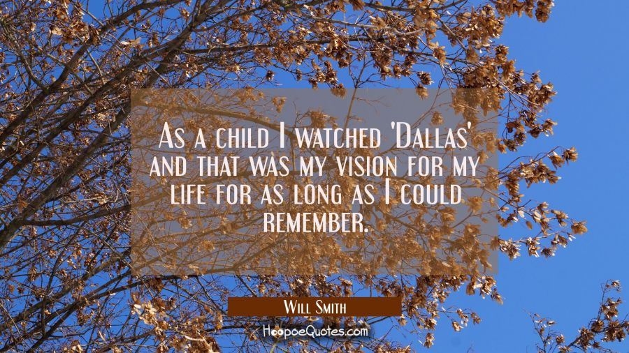 As a child I watched 'Dallas' and that was my vision for my life for as long as I could remember. Will Smith Quotes