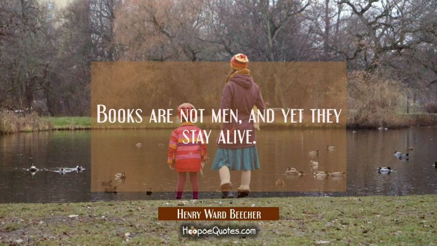 Books are not men and yet they stay alive. Henry Ward Beecher Quotes