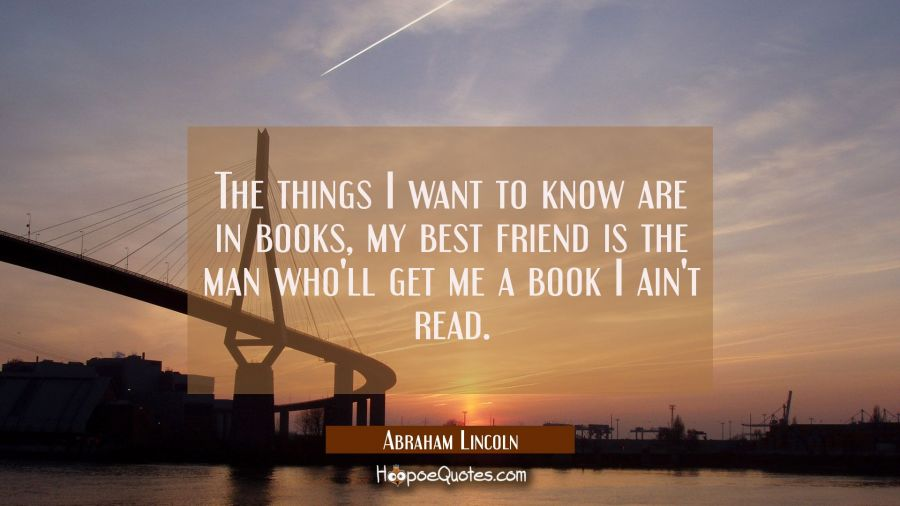 The things I want to know are in books, my best friend is the man who'll get me a book I ain't read Abraham Lincoln Quotes