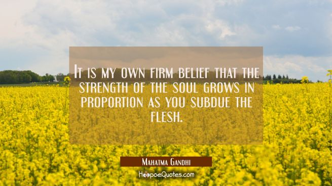 It is my own firm belief that the strength of the soul grows in proportion as you subdue the flesh.