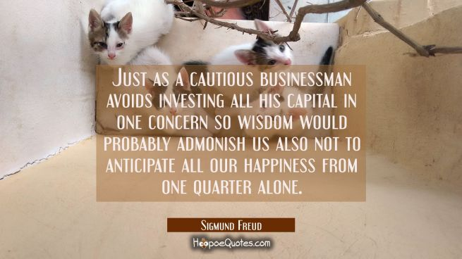 Just as a cautious businessman avoids investing all his capital in one concern so wisdom would prob
