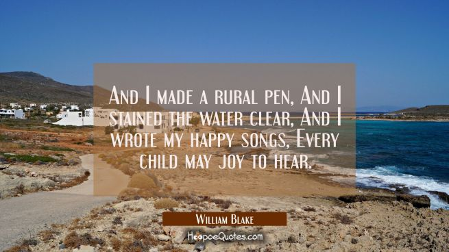 And I made a rural pen / And I stained the water clear / And I wrote my happy songs / Every child m