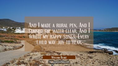 And I made a rural pen / And I stained the water clear / And I wrote my happy songs / Every child m William Blake Quotes