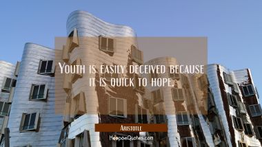 Youth is easily deceived because it is quick to hope. Aristotle Quotes