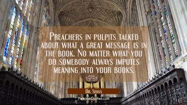 Preachers in pulpits talked about what a great message is in the book. No matter what you do somebo Dr. Seuss Quotes