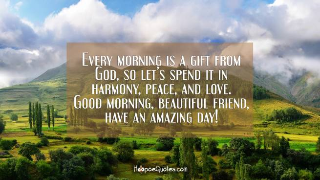 Every morning is a gift from God, so let's spend it in harmony, peace, and love. Good morning, beautiful friend, have an amazing day!