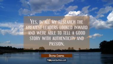 Yes in all my research the greatest leaders looked inward and were able to tell a good story with a