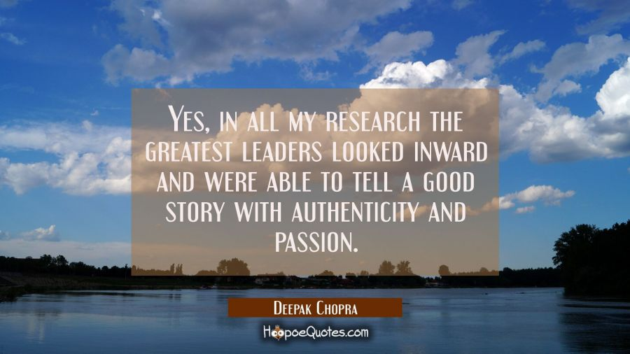 Yes in all my research the greatest leaders looked inward and were able to tell a good story with a Deepak Chopra Quotes