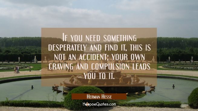 If you need something desperately and find it, this is not an accident; your own craving and compulsion leads you to it