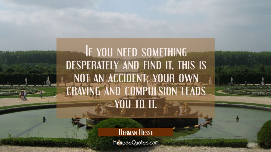 If you need something desperately and find it, this is not an accident; your own craving and compulsion leads you to it Herman Hesse Quotes