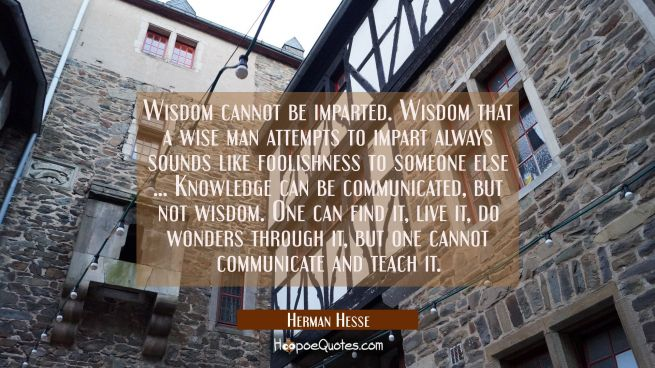 Wisdom cannot be imparted. Wisdom that a wise man attempts to impart always sounds like foolishness to someone else ... Knowledge can be communicated, but not wisdom. One can find it, live it, do wonders through it, but one cannot communicate and tea