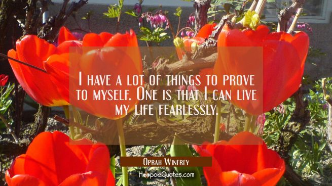 I have a lot of things to prove to myself. One is that I can live my life fearlessly.